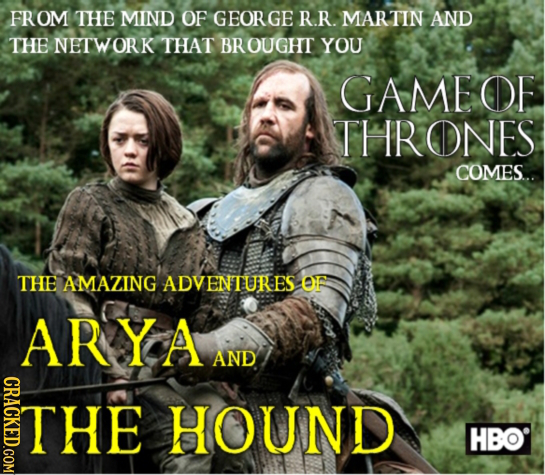 FROM THE MIND OF GEORGE R.R. MARTIN AND THE NETWORK THAT BROUGHT YOU GAME OE THRONES COMES... THE AMAZING ADVENTURES OF ARYA AND CRACKED.COM THE HOUND