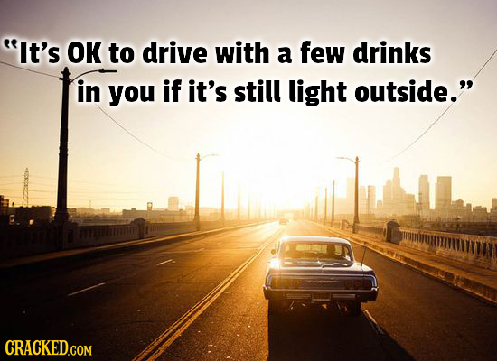 It's OK to drive with a few drinks in you if it's still light outside. CRACKED.COM