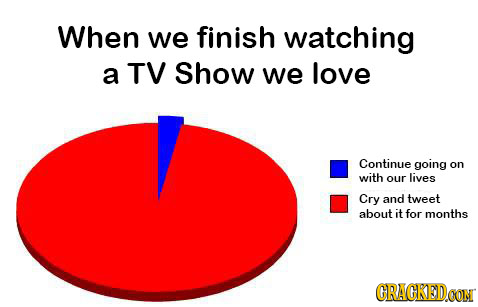 When we finish watching a TV Show we love Continue going on with our lives Cry and tweet about it for months GRACKED CON