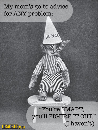 My mom's go-to advice for ANY problem: DUNCE You're SMART, you'll FIGURE IT OUT. (I haven't)