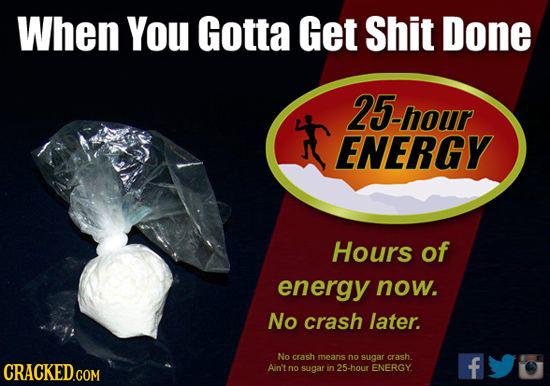 When You Gotta Get Shit Done 25-hour ENERGY Hours of energy now. No crash later. No crash means no sugar crash. CRACKED.COM Ain't f no sugar in 25-hou