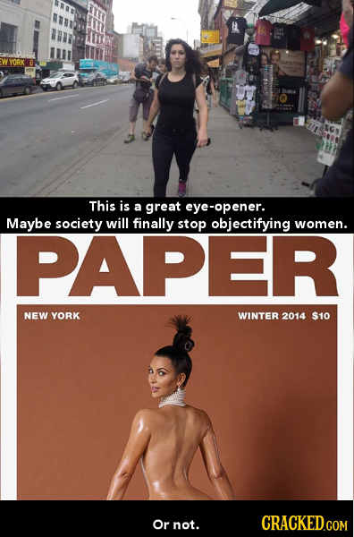 YORK This is a great eye-opener. Maybe society will finally stop objectifying women. PAPER NEW YORK WINTER 2014 $10 Or not. CRACKED.COM