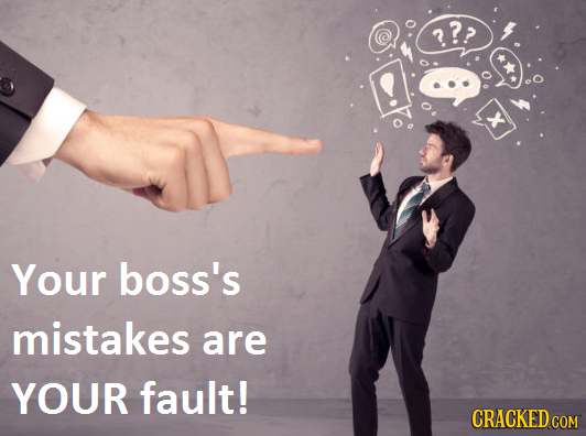 ?> Your boss's mistakes are YOUR fault! CRACKED COM