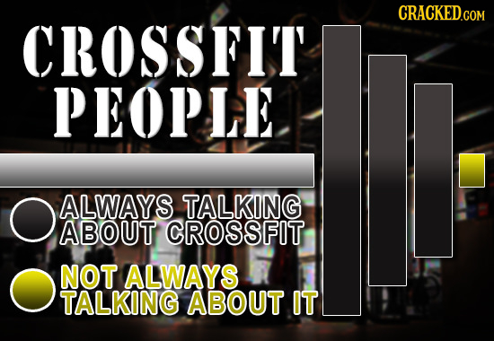 CRACKED.COM CROSSFIT PEOPLE O ALWAYS TALKING ABOUT CROSSFIT NOT ALWAYS TALKING ABOUT IT