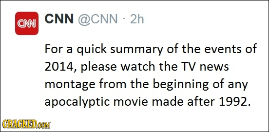CNN OCNN 2h CNN For a quick summary of the events of 2014, please watch the TV news montage from the beginning of any apocalyptic movie made after 199