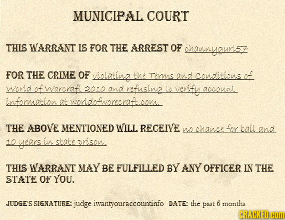 MUNICIPAL COURT THIS WARRANT IS FOR THE ARREST OF channyoury FOR THE CRIME OF violating the rerms and conditions ef world ef warcrat 2010 and refusin