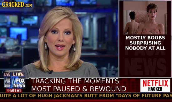 CRACKED COM MOSTLY BOOBS SURPRISING NOBODY AT ALL NEWS UVE LIVE FOX FOX TRACKING THE MOMENTS NETFLIX NEWS NEWS MOST PAUSED & REWOUND HACKED 11:01 MT U