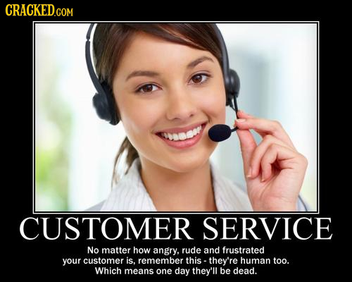 CRACKED CUSTOMER SERVICE No matter how angry, rude and frustrated your customer is. remember this - they're human too. Which means one day they'll be