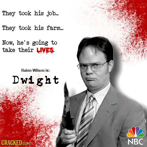 They took his job.... They took his farm... Now, he's going to take their LIVES. Rainn Wilson is: Dwight CRACKED COM NBC
