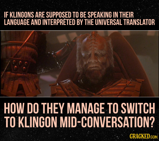 IF KLINGONS ARE SUPPOSED TO BE SPEAKING IN THEIR LANGUAGE AND INTERPRETED BY THE UNIVERSAL TRANSLATOR HOW DO THEY MANAGE TO SWITCH TO KLINGON MID-CONV