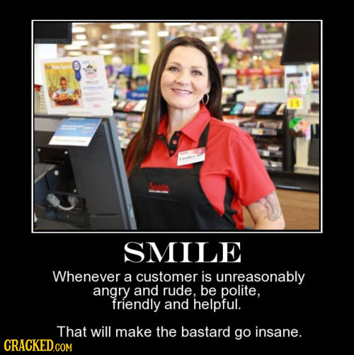 Fame Smitht SMILE Whenever a customer is unreasonably angry and rude. be polite, friendly and helpful. That will make the bastard go insane. CRACKED.C