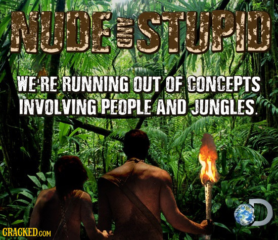 NUDE STUPI WE'RE RUNNING OUT OF CONCEPTS INVOLVING PEOPLE AND JUNGLES. CRACKED.COM