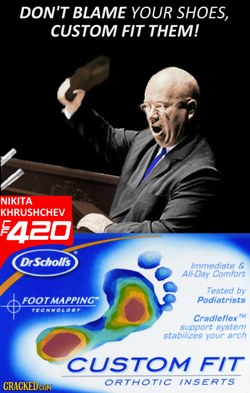 DON'T BLAME YOUR SHOES, CUSTOM FIT THEM! NIKITA KHRUSHCHEV E 420 DrScholl's Immediate & All-Day Comfort Tested by FOOTMAPPING Podiatrists TECHNOLOOY C