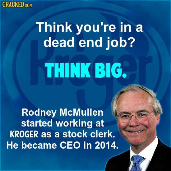 CRACKEDcO Think you're in a dead end job? THINK BIG. Rodney McMullen started working at KROGER as a stock clerk. He became CEO in 2014.
