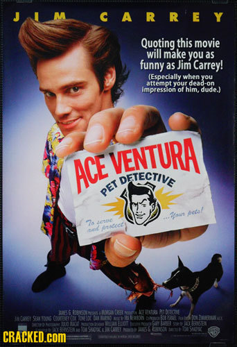 M CARREY Quoting this movie will make you as funny as Jim Carrey! (Especially when you attemptyour dead-on impression of him. dude.) VENTURA ACE DETEC