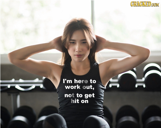 CRAGKEDOON I'm here to work out, not to get hit on