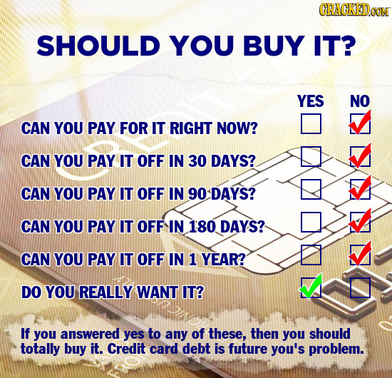 CRACKEDCO SHOULD YOU BUY IT? YES NO CAN YOU PAY FOR IT RIGHT NOW? CAN YOU PAY IT OFF IN 30 DAYS? CAN YOU PAY IT OFF IN 90 DAYS? CAN YOU PAY IT OFF IN