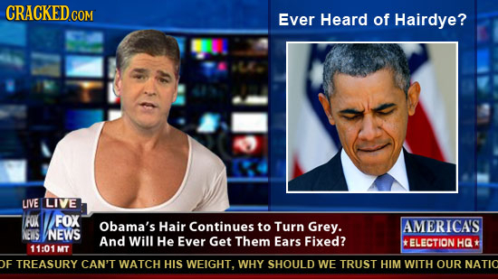 CRACKED COM Ever Heard of Hairdye? LIVE LIVE FOK FOX Obama's Hair Continues to Turn Grey. AMERICAS NEVS NEWS And Will He Ever Get Them Ears Fixed? *EL