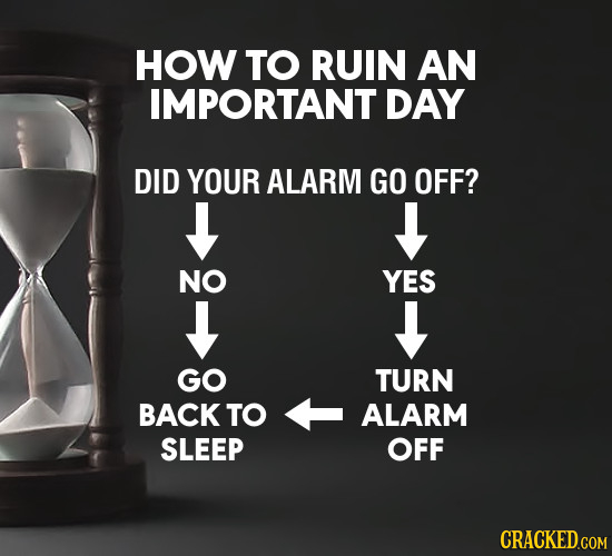 HOW TO RUIN AN IMPORTANT DAY DID YOUR ALARM GO OFF? NO YES GO TURN BACK TO ALARM SLEEP OFF CRACKED.COM