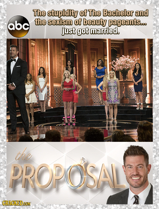 The stupidity of The Bachelor and abc the sexism of beauty pageants..o just got married. the PROPOSAL CRACKEDCON