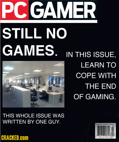 PCGAMER STILL NO GAMES. IN THIS ISSUE, LEARN TO COPE WITH THE END OF GAMING. THIS WHOLE ISSUE WAS WRITTEN BY ONE GUY. 07 CRACKED.COM