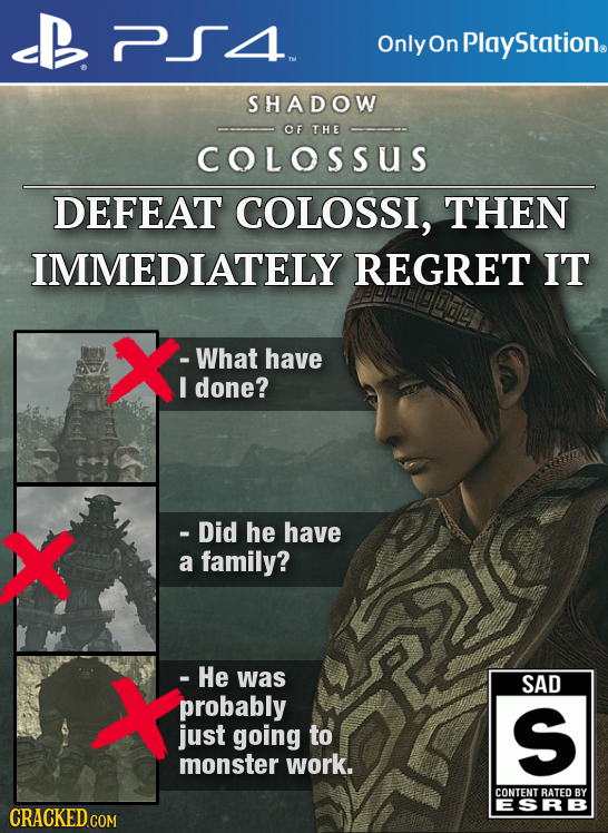 Only On Plays Station. SHADOW OF THE COLOSSUS DEFEAT COLOSSI, THEN IMMEDIATELY REGRET IT X -What have I done? X - Did he have a family? X - He was SAD