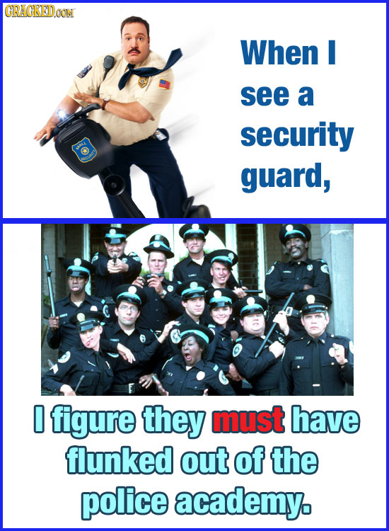 GRAGRED When see a security guard, 0 figure they must have flunked out of the police academy.