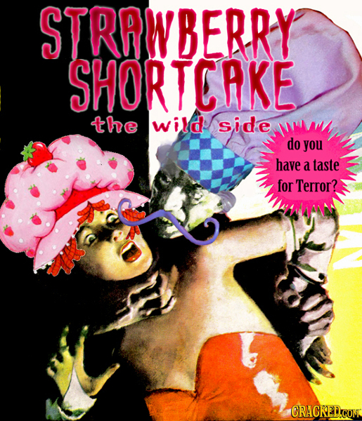 STRAWBERRY SHORTCAKE the wild side do you have a taste for Terror? CRACKED.CON