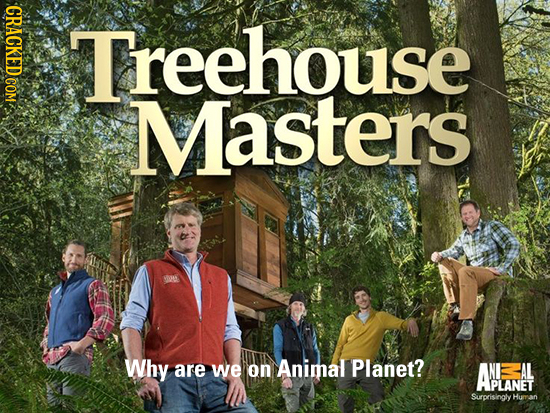 Treehouse Masters Why are we on Animal Planet? ANANAL ABIANET Surprisingly Human