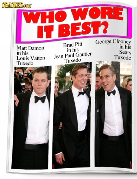 CRAGKED.OON WHO WORE IT BEST George Clooney Brad Pitt Matt Damon in his in his in his Sears Paul Gautier Louis Vatton Jean Tuxedo Tuxedo Tuxedo