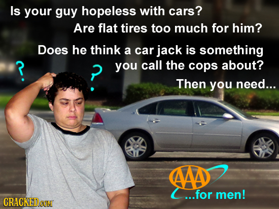 Is your guy hopeless with cars? Are flat tires too much for him? Does he think a car jack is something ? you call the cops about? Then you need... AAD