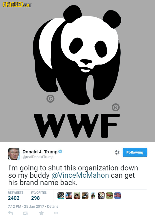 CRACKED R WWF Donald J. Trump Following @realDonaldTrump I'm going to shut this organization down SO my buddy @VinceMcMahon can get his brand name bac