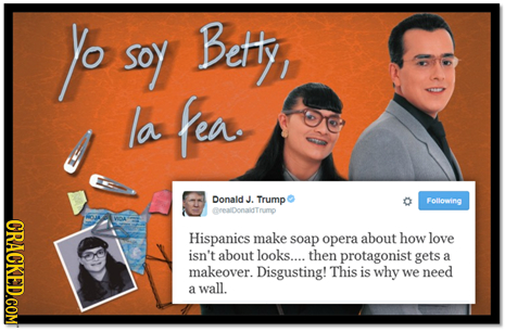 yo soy Bety la fea. Donald J Trump Following CrealDonaidTrump Hispanics make soap opera about how love isn't about looks.... then protagonist gets a m
