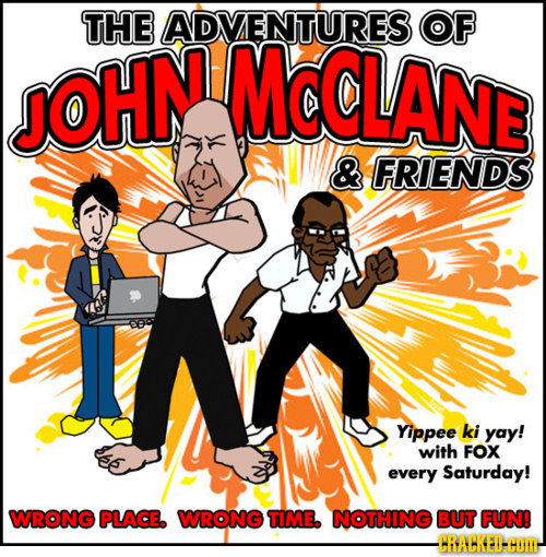 THE ADVENTURES OF JOHN Mc@LANE & FRIENDS Yippee ki yay! with FOX every Saturday! WRONG PLACE. WRONG TIME. NOTHING BUT FUN! -CBAHKEI-HOTI-