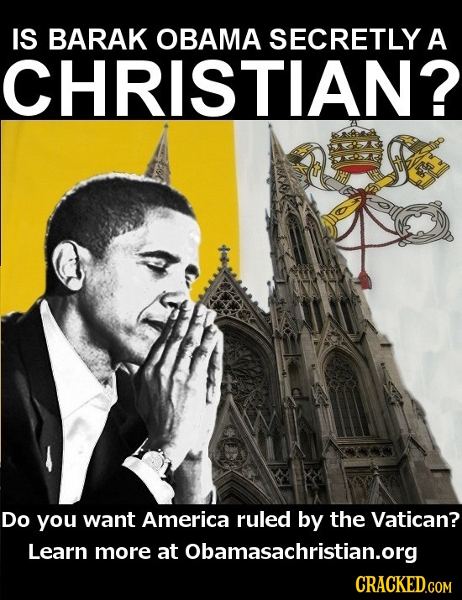 IS BARAK OBAMA SECRETLY A CHRISTIAN? Do you want America ruled by the Vatican? Learn more at Obamasachristian.org CRACKED.COM