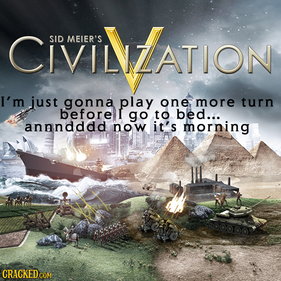 CVINLATION SID MEIER'S I'm just gonna play one more turn before I go to bed... annndddd now i t's morning