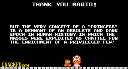 THANK YOU MARIO BUT THE VERY CONCEPT OF A PRINCESS IS A REMNANT OF AN OBSOLETE AND DARK EPOCH IN HUMAN HISTORY IN WHICH THE MASSES WERE EXPLOITED AS