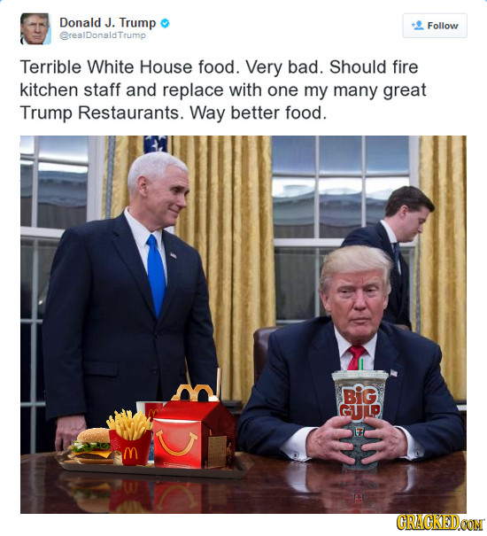 Donald J. Trump Follow @realDonaldTrump Terrible White House food. Very bad. Should fire kitchen staff and replace with one my many great Trump Restau