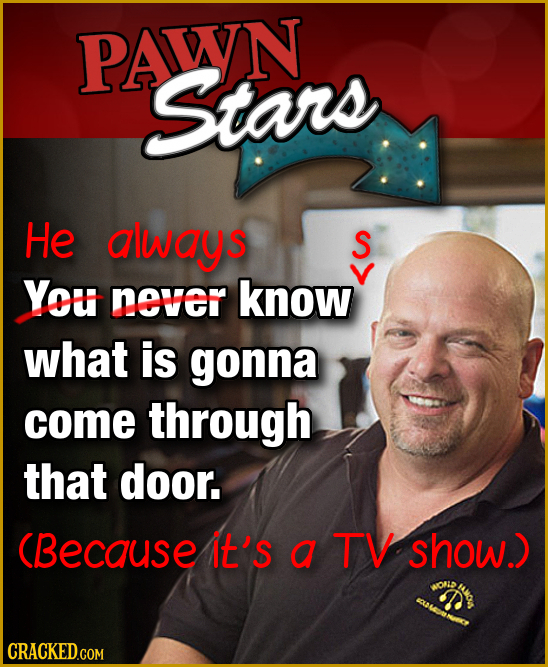 PAWN Stars He always S S You never know what is gonna come through that door. (Because It's a TV show.)