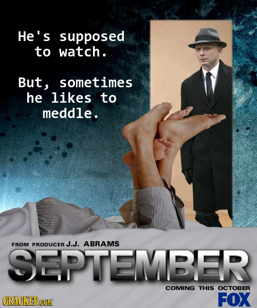 He's supposed to watch. But, sometimes he likes to meddle. SEPTEMBER FROM PRODUCER J.J. ABRAMS COMING THIS OCTOBER FOX
