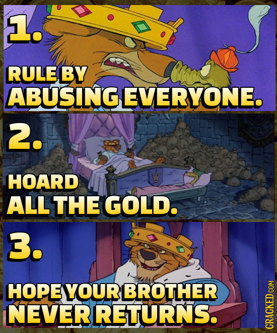 L. RULE BY ABUSING EVERYONE. 2. HOARD ALLTHE GOLD. 3. HOPE YOUR BROTHER NEVERRETURNS.