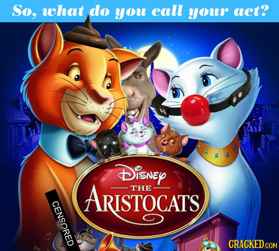 So, what do you call your act? Disney ARISTOCATS THE CENSORED CRACKED.COM