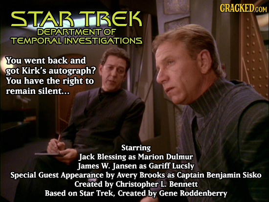 CRACKED COM STAR TBEK DEPABTMENT OF TEMPORALI LINVESTIGATIONS You went back and got Kirk's autograph? You have the right to remain silent... Starring