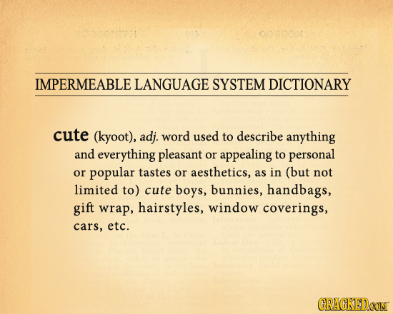 IMPERMEABLE LANGUAGE SYSTEM DICTIONARY cute (kyoot), adj. word used to describe anything and everything pleasant or appealing to personal or popular t