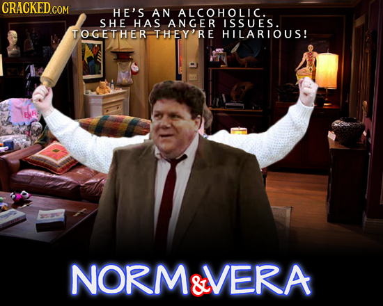 CRACKED CO COM HE'S AN ALCOHOLIC. SHE HAS ANGER ISSUES. TOGETHER THEY'RE HILARIOUS! NORM&VERA