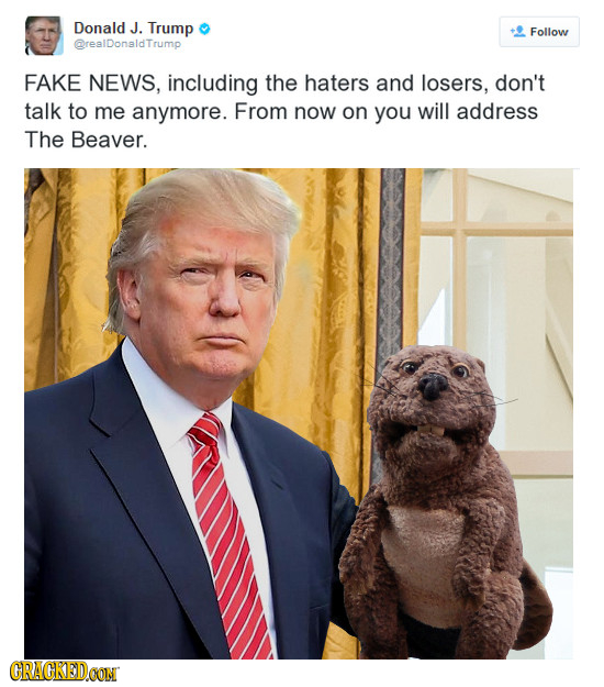 Donald J. Trump Follow @realDonaldTrump FAKE NEWS, including the haters and losers, don't talk to me anymore. From now on you will address The Beaver.