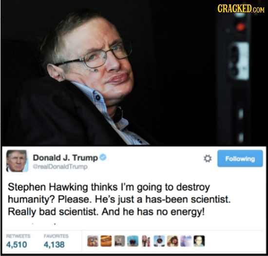 CRACKED.COM Donald J. Trump Following CrealDonaldTrump Stephen Hawking thinks I'm going to destroy humanity? Please. He's just a has-been scientist. R