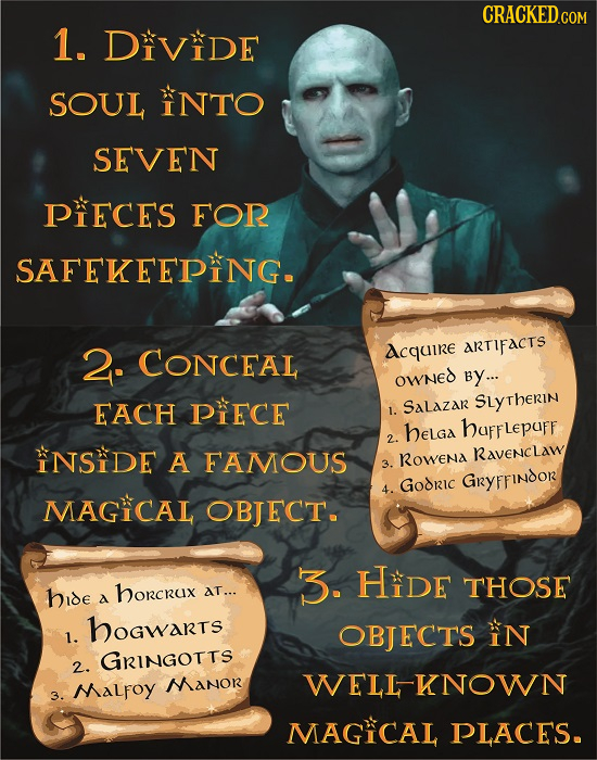 CRACKED.COM 1. DIViDe SOUL INTO SEVEN PIECES FOR SAFEKEEPING. 2. CONCEAL dcquire ARTIFACTS OWNED BY... EACH PIECE 1. SALAZAR SuytheRin beLga hufflepuf