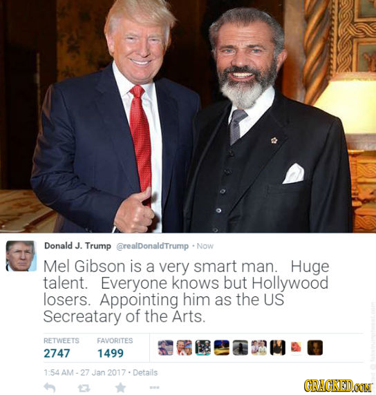 Donald J. Trump @realDonaldTrump Now Mel Gibson is a very smart man. Huge talent. Everyone knows but Hollywood losers. Appointing him as the US Secrea