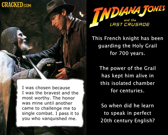 CRACKED.COM INDAN JONes and the LAST CRUSADE This French knight has been guarding the Holy Grail for 700 years. The power of the Grail has kept him al